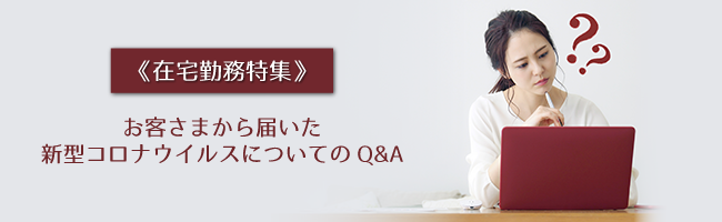 《5/8更新》【在宅勤務特集】お客さまから届いた新型コロナウイルスについてのQ&A…